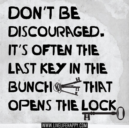 Don't Be Discouraged. It's Often The Last Key In The Bunch