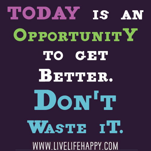 Today is an opportunity to get better. Don't waste it ... Quotes About Life