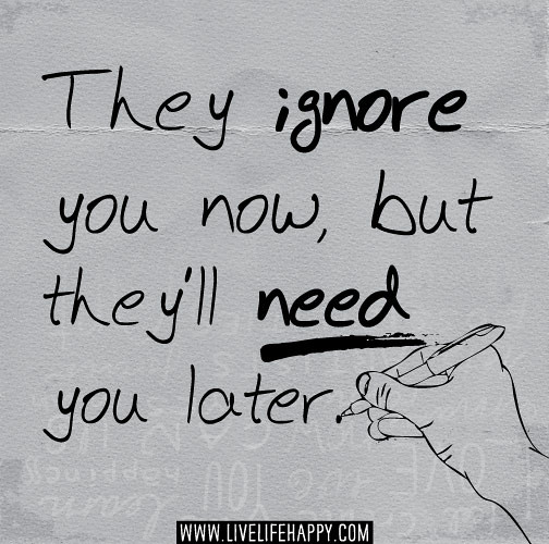 Friends Later In Life Quotes: They Ignore You Now, But They'll Need You Later.