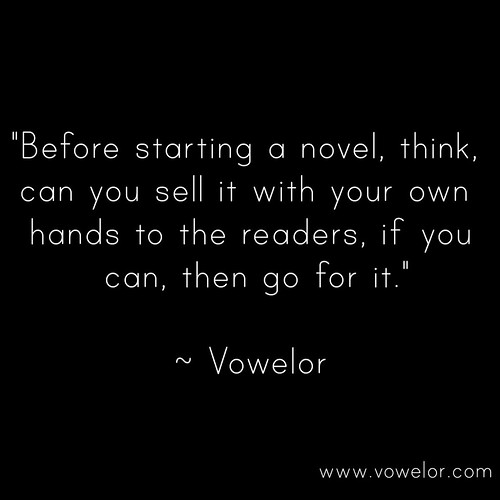 Before starting a novel, think, Can you sell it with your own hands to the readers, if you can, then go for it. 19 Best Quotes to Inspire the Writer in You