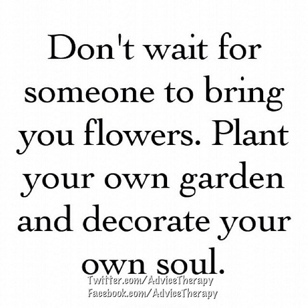 Dont Wait For Someone To Bring You Flowers Plant Your Ow Flickr
