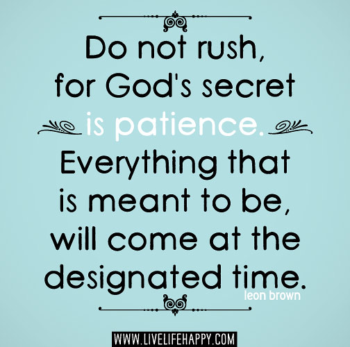 Do not rush, for God's secret is patience. Everything that ...