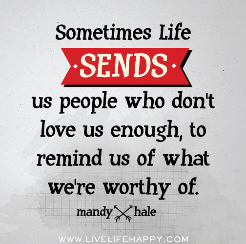 Quotes About People We Love: Sometimes Life Sends Us People Who Don't Love Us Enough, T