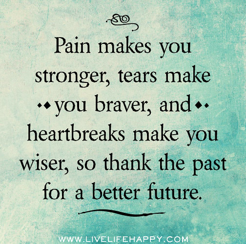Pain And Life Quotes: Pain Makes You Stronger, Tears Make You Braver, And Heartb