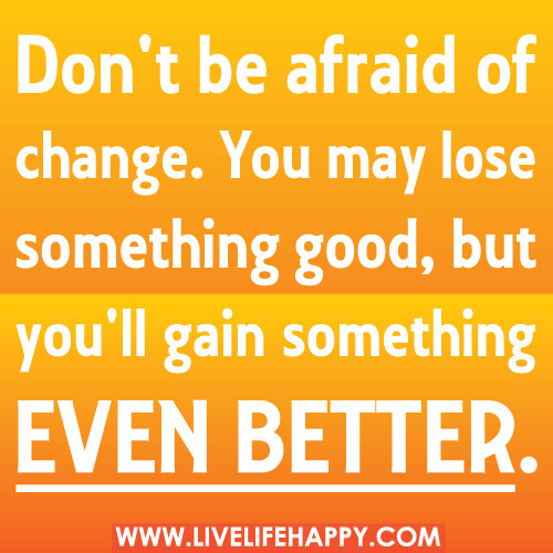 Quotes About Life Changes For The Better: Don't Be Afraid Of Change. You May Lose Something Good, Bu
