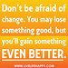 Don't be afraid of change. You may lose something good, but you'll gain something even better.