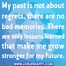 My past is not about regrets, there are no bad memories. There are only lessons learned that make me grow stronger for my future.