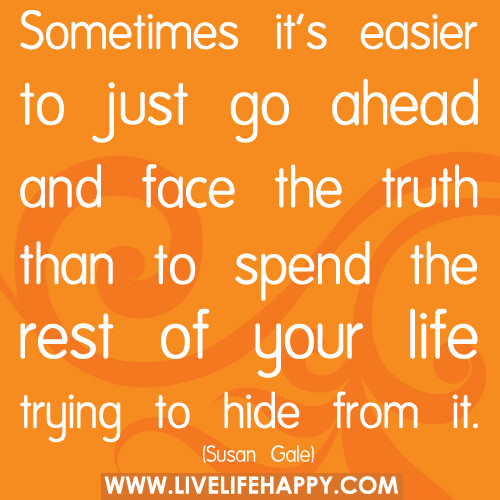 Sometimes it's easier to just go ahead and face the truth than to spend the rest of your life trying to hide from it. | by deeplifequotes