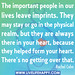 The important people in our lives leave imprints. They may stay or go in the physical realm, but they are always there in your heart, because they helped form your heart. There's no getting over that.