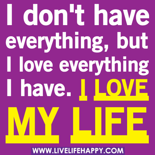 "Loving Life: ""I Don't Have Everything, But I Love Everything I Have. I"