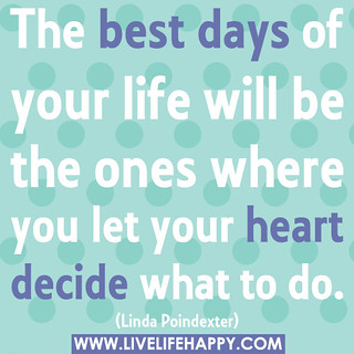 The best days of your life will be the ones where you let your heart decide what to do. | by deeplifequotes