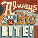 Always Take a Big Bite!