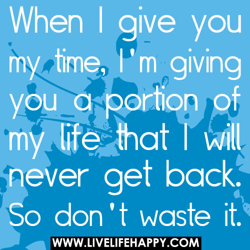 Dont Waste Time Quotes: When I Give You My Time, I'm Giving You A Portion Of My Li