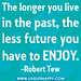 The longer you live in the past, the less future you have to enjoy.