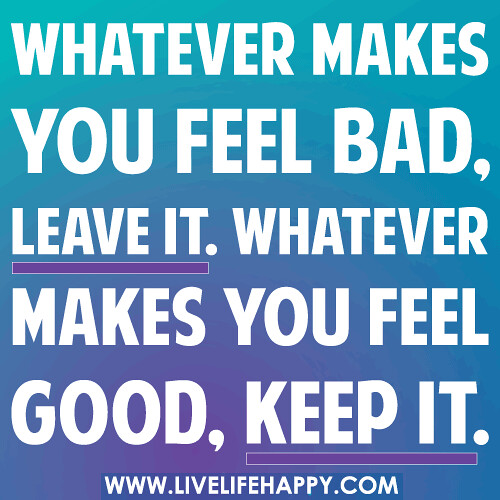 Feeling Bad Quotes Someone: Whatever Makes You Feel Bad, Leave It. Whatever Makes You