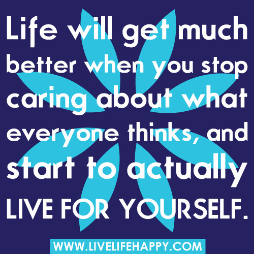 "Stop Living For Others Quotes: ""Life Will Get Much Better When You Stop Caring About What"