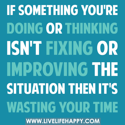 If something you're doing or thinking isn't fixing or impr… | Flickr Quotes Life