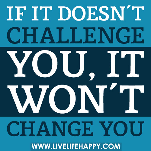 Quotes About Challenges: If It Doesn't Challenge You, It Won't Change You.