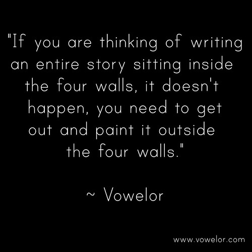 If you are thinking of writing an entire story sitting inside the four walls, it doesn't happen, you need to get out and paint it outside the four walls. 19 Best Quotes to Inspire the Writer in You