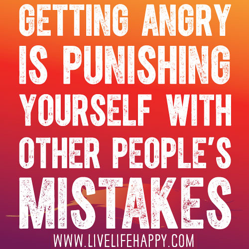 Quotes And Pics Of People With Anger: Getting Angry Is Punishing Yourself With Other People's