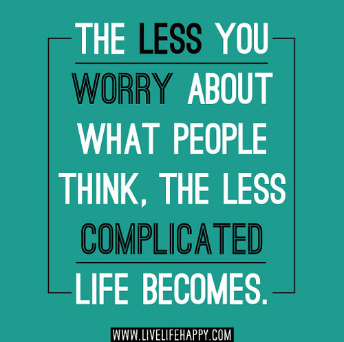 The Less You Worry About What People Think, The Less Compl