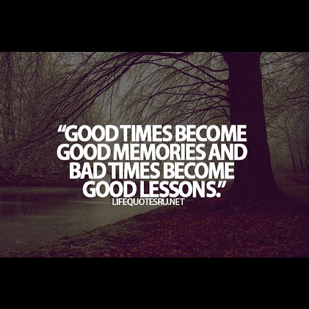 Good Memories Quotes: #good #times #bad #memories #lesson #live #life #quotes #m