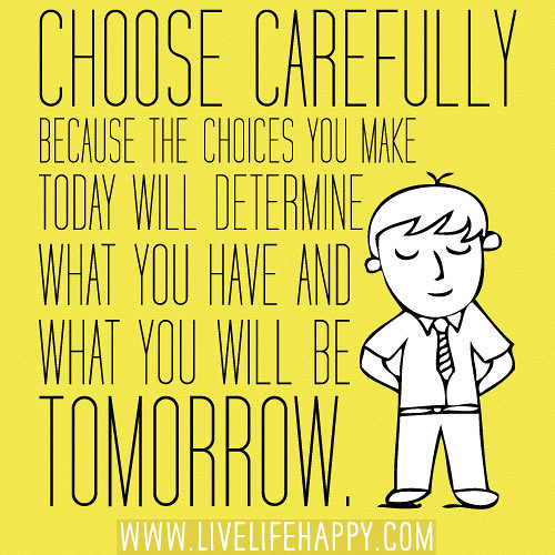 Choose Carefully Because The Choices You Make Today Will D