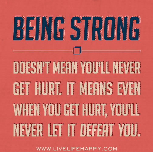 Quotes About Being Strong: Being Strong Doesn't Mean You'll Never Get Hurt. It Means