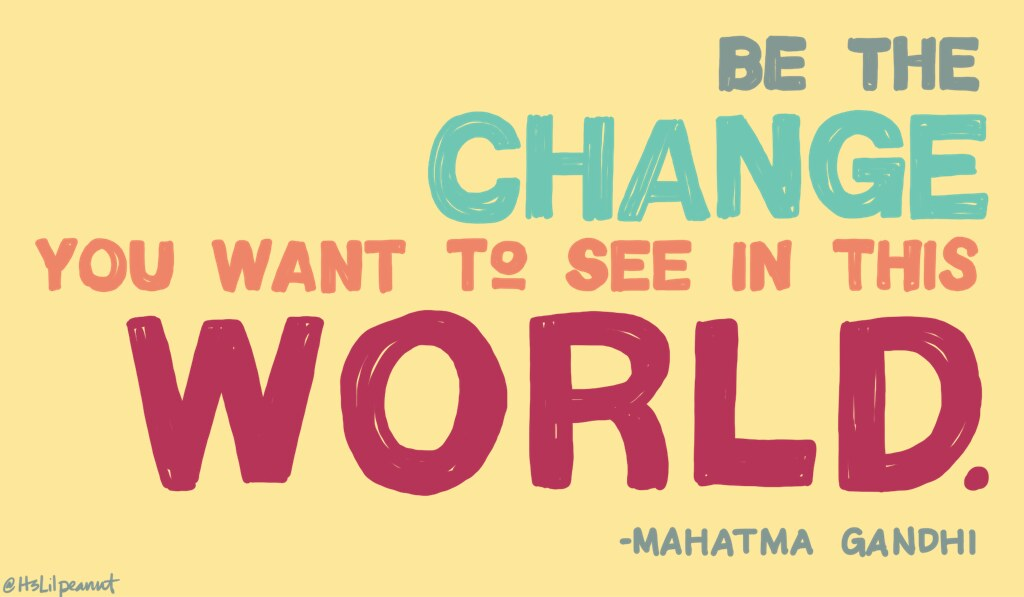 """Be the Change you wish to see in the World."" ~ (Not) Gandhi"
