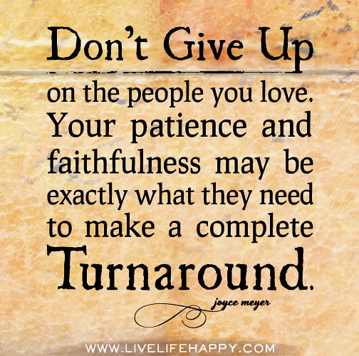 Don't give up on the people you love. Your patience and fa ...