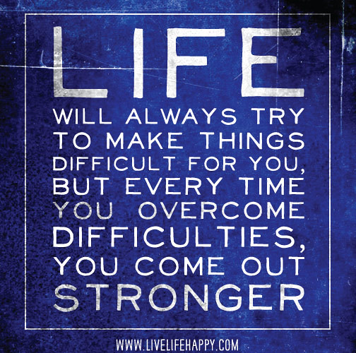 Life Will Always Try To Make Things Difficult For You, But