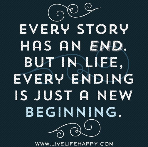 Quotes About New Life: Every Story Has An End. But In Life, Every Ending Is Just