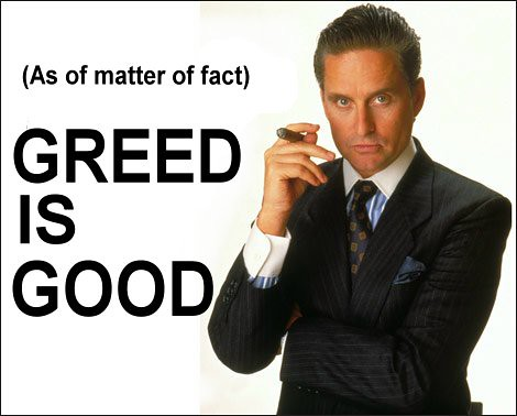(As of matter of fact) GREED IS GOOD