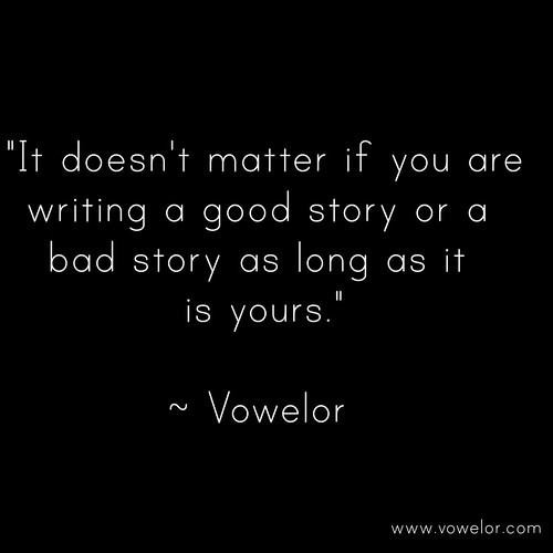 Its doesn't matter if you are writing a good story or a bad story as long as it is yours. 19 Best Quotes to Inspire the Writer in You