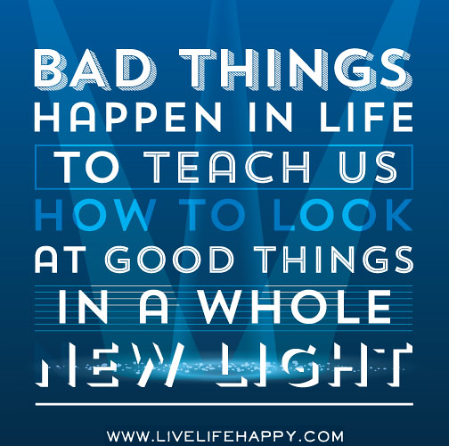Bad Things Happen Quotes: Bad Things Happen In Life To Teach Us How To Look At Good
