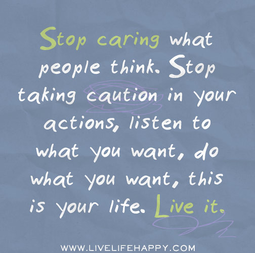 What You Think Quotes: Stop Caring What People Think. Stop Taking Caution In Your