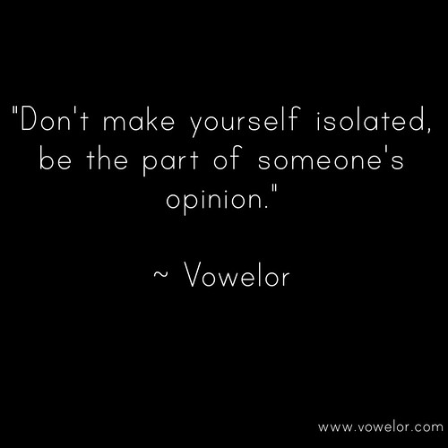 Don't Make yourself isolated, be the part of someone's opinion. 19 Best Quotes to Inspire the Writer in You