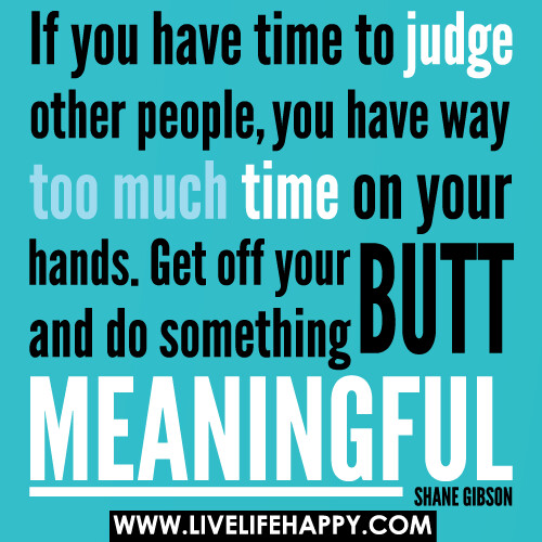 if you have time to judge other people you have way too mu