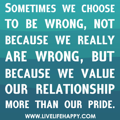 Sometimes we choose to be wrong, not because we really are wrong, but because we value our relationship more than our pride. | by deeplifequotes