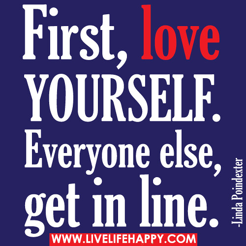 First Love Yourself First, love yourself. Everyone else, g? Live ...