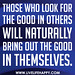 Those who look for the good in others will naturally bring out the good in themselves.