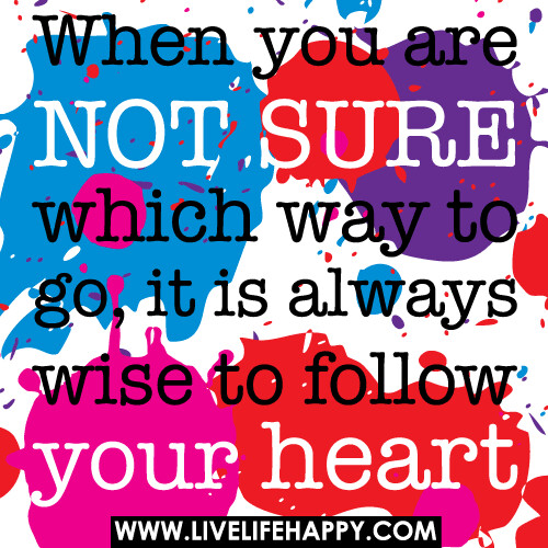 When you are not sure which way to go, it is always wise to follow your heart. | by deeplifequotes
