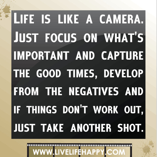 Life Is Like A Camera. Just Focus On What's Important And
