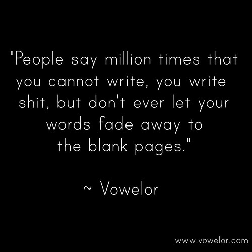 People say million times that you cannot write, you write shit, but don't ever let your words fade away to the blank pages. 19 Best Quotes to Inspire the Writer in You