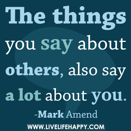 The things you say about others, also say a lot about you ...