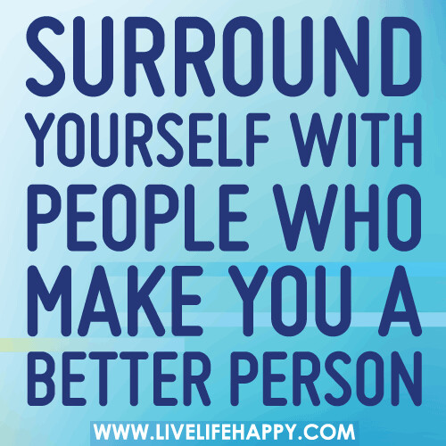 Surround yourself with people who make you a better person. | by deeplifequotes