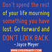 """""""Don't spend the rest of your life mourning something you have lost. Go forward and don't look back."""" -Joyce Meyer"""