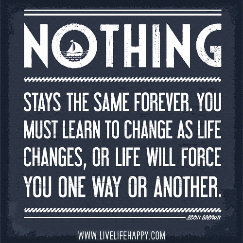 Nothing stays the same forever. You must learn to change a… | Flickr