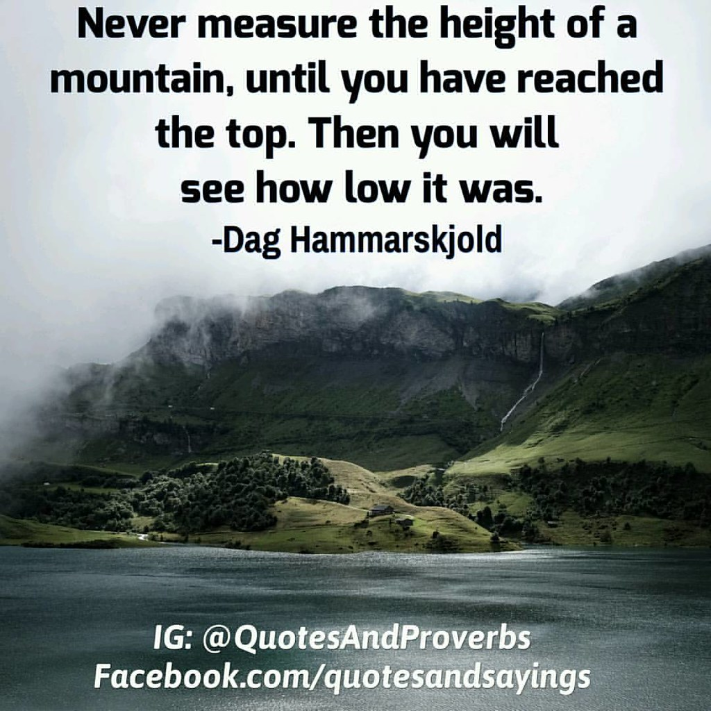 Never measure the height of a mountain, until you have reached the top. Then you will see how low it was. -Dag Hammarskjold #quotes #sayings #proverbs #thoughtoftheday #quoteoftheday #motivational #inspirational #inspire #motivate #quote #goals #determin