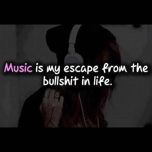 Music Is My Escape From All The Bullshit In Life #music is #my #escape #from